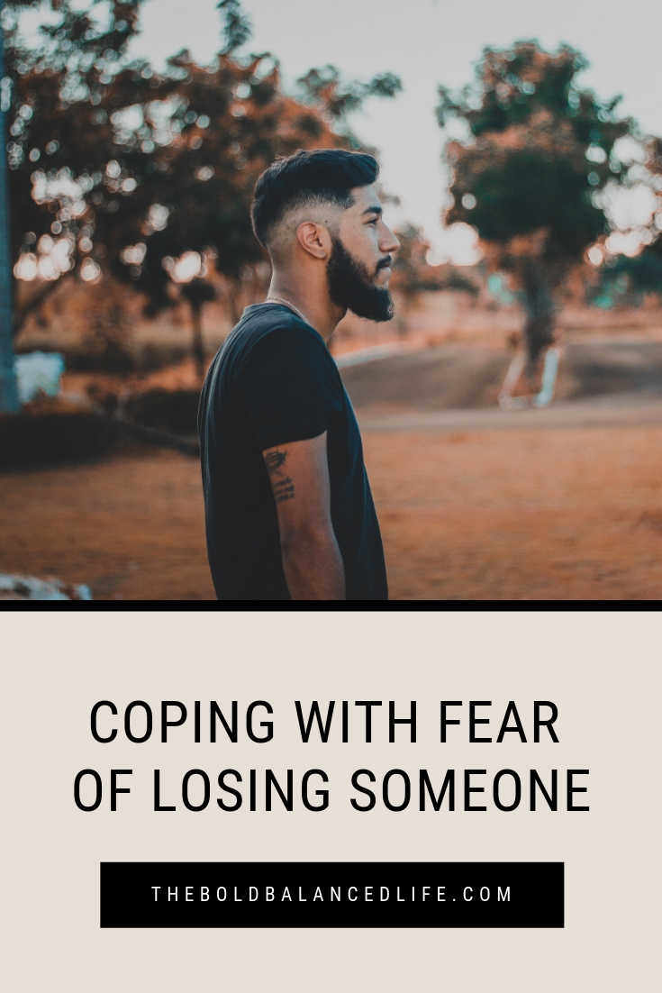 Coping with Fear of Losing Someone | The Bold+Balanced Life by Alex Benkast